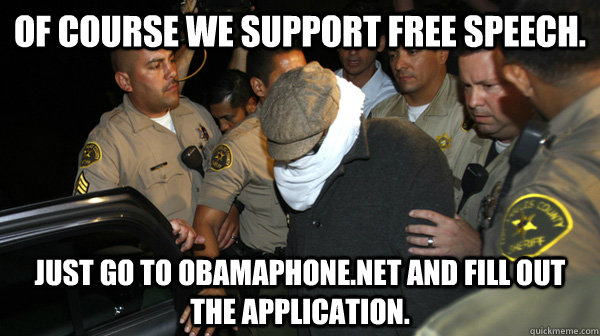 Of course we support Free Speech. just go to Obamaphone.net and fill out the application.   - Of course we support Free Speech. just go to Obamaphone.net and fill out the application.    Defend the Constitution