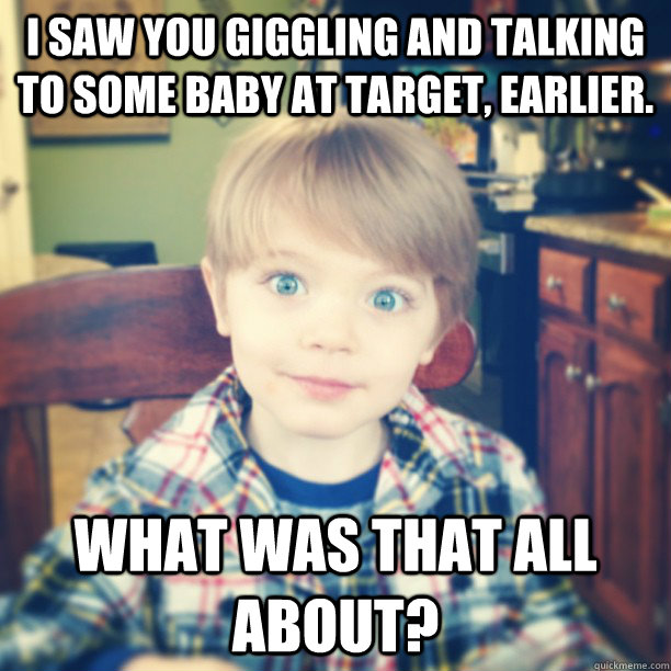 I saw you giggling and talking to some baby at Target, earlier. What was that all about?