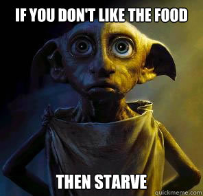 If you don't like the food Then starve  Disgruntled House-elf Dobby