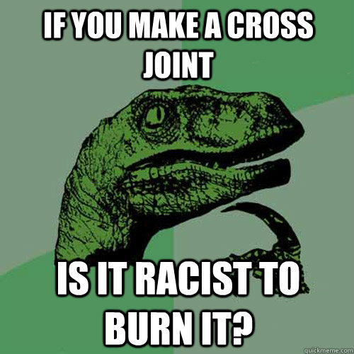If you make a cross joint Is it racist to burn it? - If you make a cross joint Is it racist to burn it?  Philosoraptor
