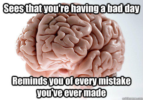 Sees that you're having a bad day Reminds you of every mistake you've ever made - Sees that you're having a bad day Reminds you of every mistake you've ever made  Scumbag Brain