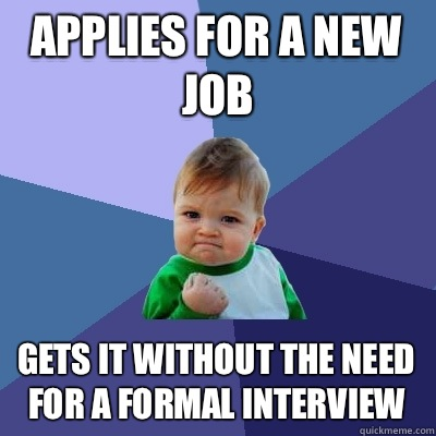 Applies for a new job gets it without the need for a formal interview - Applies for a new job gets it without the need for a formal interview  Success Kid