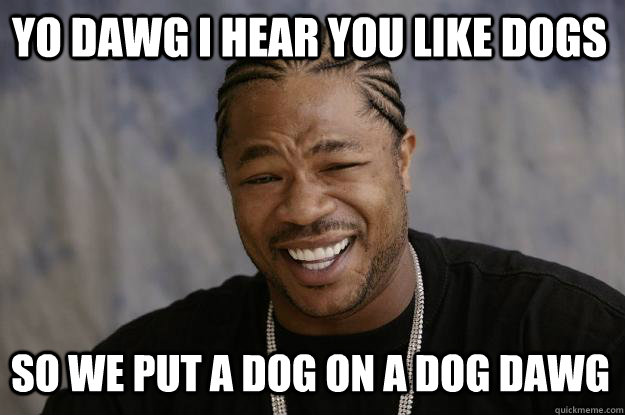 YO DAWG I HEAR you like dogs so we put a dog on a dog dawg - YO DAWG I HEAR you like dogs so we put a dog on a dog dawg  Xzibit meme
