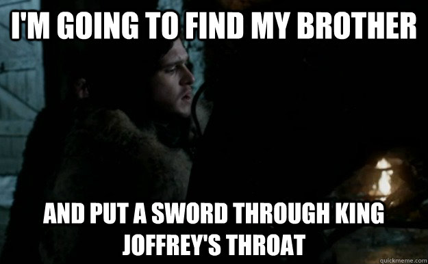 I'm going to find my brother and put a sword through king joffrey's throat - I'm going to find my brother and put a sword through king joffrey's throat  Misc