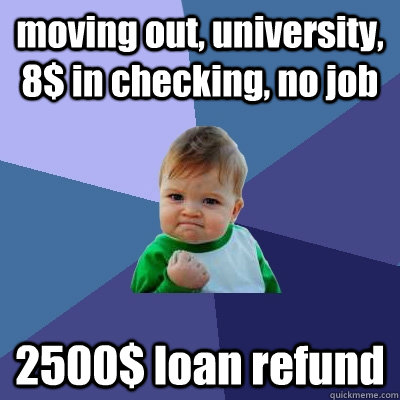 moving out, university, 8$ in checking, no job 2500$ loan refund - moving out, university, 8$ in checking, no job 2500$ loan refund  Success Kid