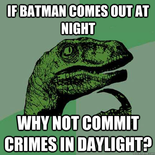 If Batman comes out at night Why not commit crimes in daylight?  Philosoraptor