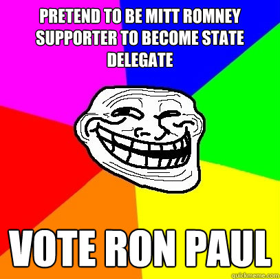 Pretend to be Mitt Romney supporter to become state delegate Vote Ron Paul  Troll Face
