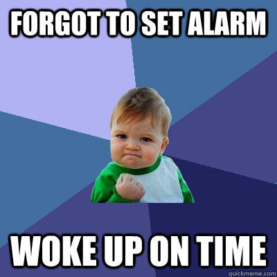 forgot to set alarm Woke up on time - forgot to set alarm Woke up on time  Success Kid