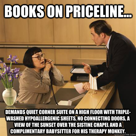 Books on Priceline... Demands quiet corner suite on a high floor with triple-washed hypoallergenic sheets, no connecting doors, a view of the sunset over the sistine chapel and a complimentary babysitter for his therapy monkey.  Scumbag Hotel Guest