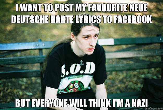 I want to post my favourite Neue Deutsche Harte lyrics to facebook but everyone will think I'm a nazi  First World Metal Problems
