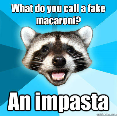 What do you call a fake macaroni?  An impasta  - What do you call a fake macaroni?  An impasta   Lame Pun Coon
