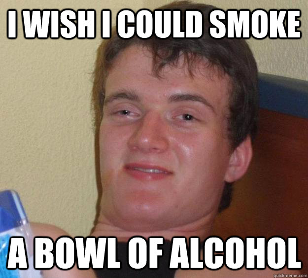 I wish I could smoke a bowl of alcohol - I wish I could smoke a bowl of alcohol  10 Guy