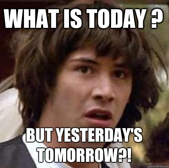 What is today ? But yesterday's tomorrow?! - What is today ? But yesterday's tomorrow?!  conspiracy keanu