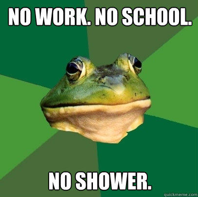 no work. no school. no shower. - no work. no school. no shower.  Foul Bachelor Frog