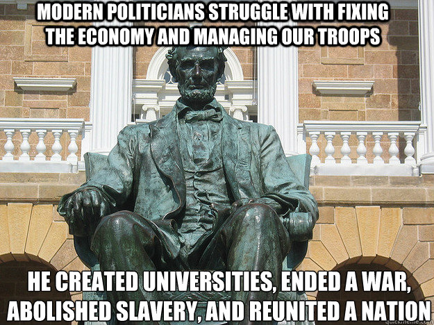 modern politicians struggle with fixing the economy and managing our troops he created universities, ended a war, abolished slavery, and reunited a nation - modern politicians struggle with fixing the economy and managing our troops he created universities, ended a war, abolished slavery, and reunited a nation  Badass Abraham Lincoln Statue