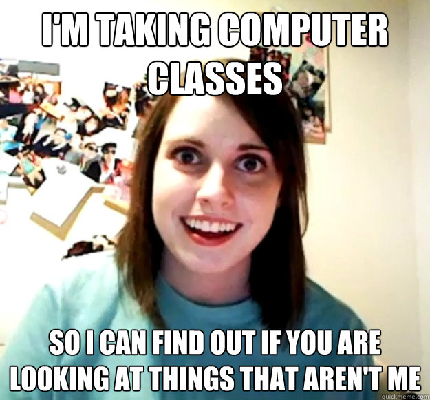 I'm taking computer classes So I can find out if you are looking at things that aren't me - I'm taking computer classes So I can find out if you are looking at things that aren't me  Misc