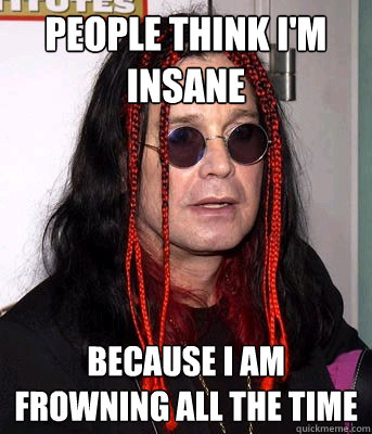 People think i'm insane Because I am frowning all the time - People think i'm insane Because I am frowning all the time  Misunderstood Ozzy