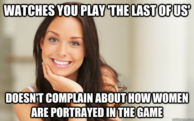 watches you play 'the last of us' doesn't complain about how women are portrayed in the game - watches you play 'the last of us' doesn't complain about how women are portrayed in the game  Good Girl Gina
