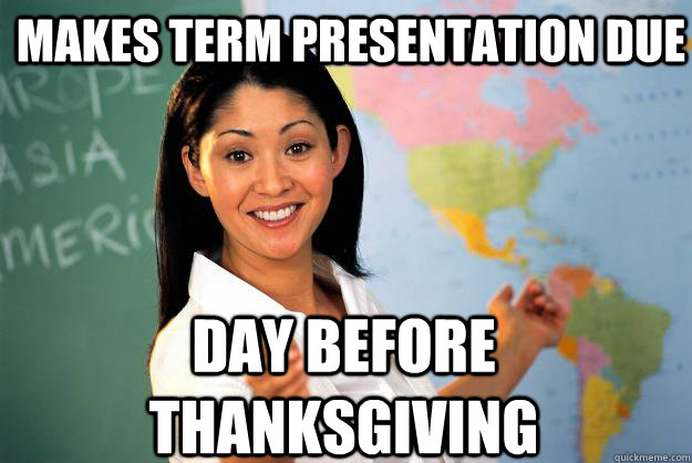 Makes Term Presentation Due Day before Thanksgiving - Makes Term Presentation Due Day before Thanksgiving  Unhelpful High School Teacher
