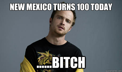 New Mexico turns 100 today ......bitch - New Mexico turns 100 today ......bitch  Jesse Pinkman Loves the word Bitch