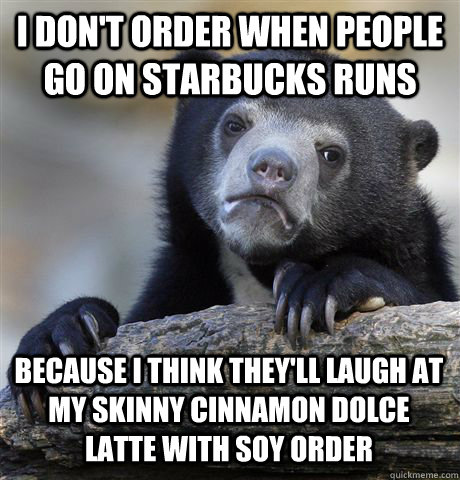 I DON'T ORDER WHEN PEOPLE GO ON STARBUCKS RUNS BECAUSE I THINK THEY'LL LAUGH AT MY SKINNY CINNAMON DOLCE LATTE WITH SOY ORDER - I DON'T ORDER WHEN PEOPLE GO ON STARBUCKS RUNS BECAUSE I THINK THEY'LL LAUGH AT MY SKINNY CINNAMON DOLCE LATTE WITH SOY ORDER  Confession Bear