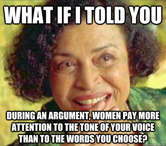What if i told you during an argument, women pay more attention to the tone of your voice than to the words you choose? - What if i told you during an argument, women pay more attention to the tone of your voice than to the words you choose?  Matrix Oracle