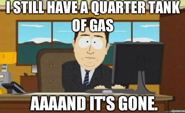 I still have a quarter tank of gas Aaaand it's gone. - I still have a quarter tank of gas Aaaand it's gone.  aaaand its gone