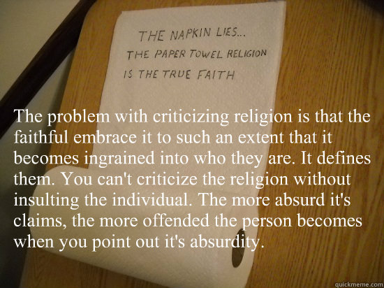 The problem with criticizing religion is that the faithful embrace it to such an extent that it becomes ingrained into who they are. It defines them. You can't criticize the religion without insulting the individual. The more absurd it's claims, the more  - The problem with criticizing religion is that the faithful embrace it to such an extent that it becomes ingrained into who they are. It defines them. You can't criticize the religion without insulting the individual. The more absurd it's claims, the more   paper towel religion
