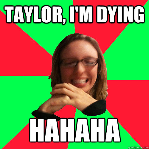 Taylor, I'm dying Hahaha - Taylor, I'm dying Hahaha  Titillated Taylor