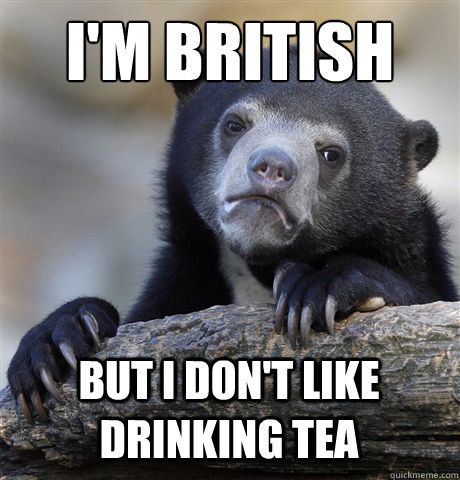 I'M BRITISH BUT I DON'T LIKE DRINKING TEA - I'M BRITISH BUT I DON'T LIKE DRINKING TEA  Confession Bear