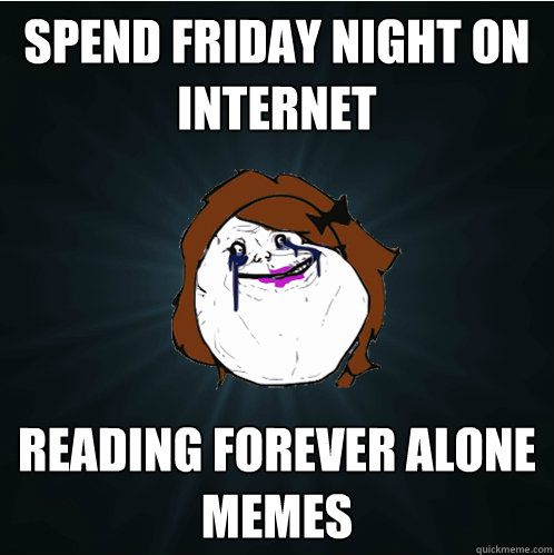 spend friday night on internet reading forever alone memes