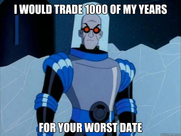 I would trade 1000 of my years For your worst date