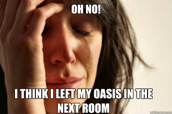 Oh No!  I think I left my Oasis in the  next room  - Oh No!  I think I left my Oasis in the  next room   First World Problems