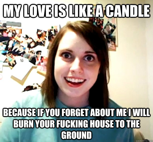 My love is like a candle because if you forget about me i will burn your fucking house to the ground
