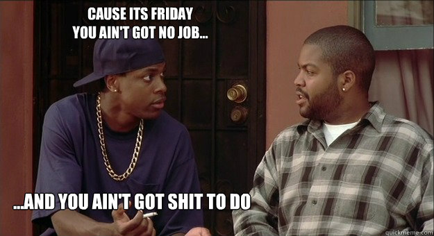 Cause Its Friday You Aint Got No Job And You Aint Got Shit