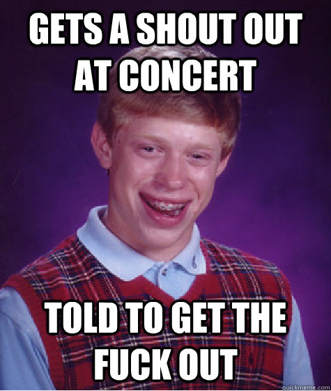 Gets a shout out at concert told to get the fuck out - Gets a shout out at concert told to get the fuck out  Misc