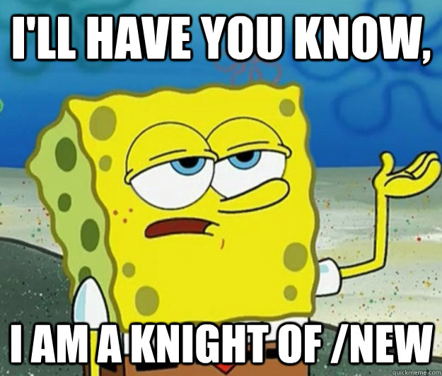 I'll have you know,  I am a knight of /new - I'll have you know,  I am a knight of /new  Tough Spongebob