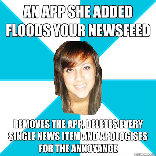 an app she added floods your newsfeed removes the app, deletes every single news item and apologises for the annoyance