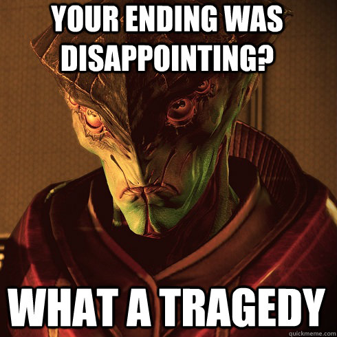 YOUR ENDING WAS DISAPPOINTING? WHAT A TRAGEDY