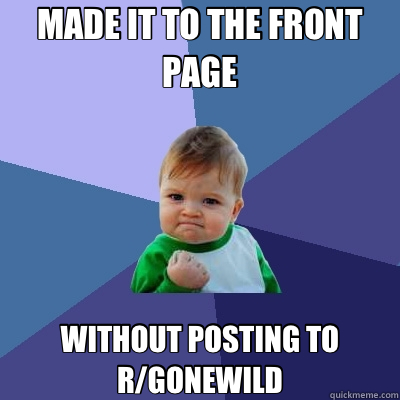 MADE IT TO THE FRONT PAGE WITHOUT POSTING TO R/GONEWILD - MADE IT TO THE FRONT PAGE WITHOUT POSTING TO R/GONEWILD  Success Kid