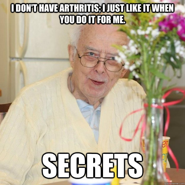 I don't have arthritis; I just like it when you do it for me. Secrets