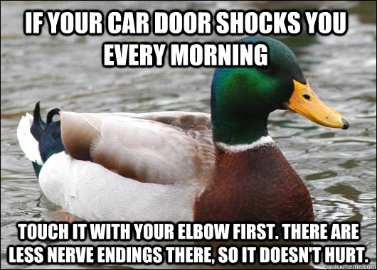 If your car door shocks you every morning Touch it with your elbow first. There are less nerve endings there, so it doesn't hurt. - If your car door shocks you every morning Touch it with your elbow first. There are less nerve endings there, so it doesn't hurt.  Actual Advice Mallard