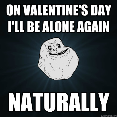 b2fe89892d1f86ab335234dcd7dd2b46d19395cfd0a0e7f1a669379292ec5ae7 on valentine's day i'll be alone again naturally forever alone