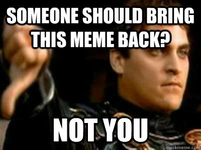 Someone should bring this meme back? Not you - Someone should bring this meme back? Not you  Downvoting Roman