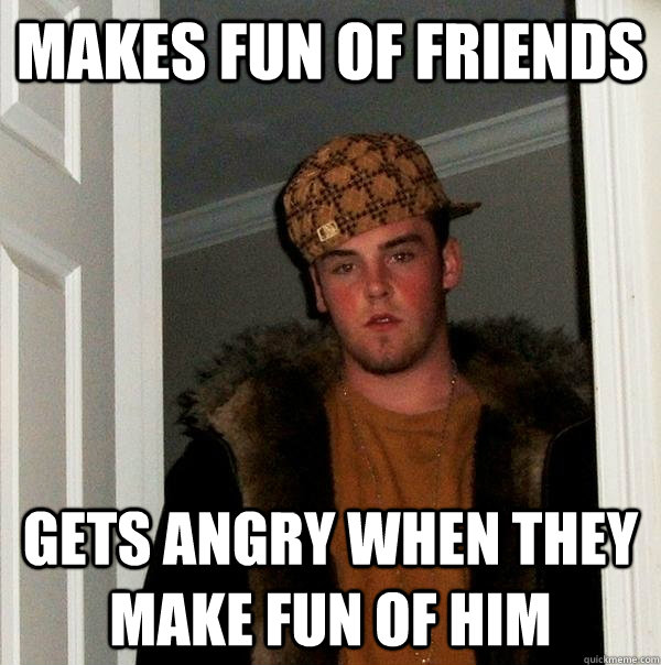 Makes fun of friends gets angry when they make fun of him  Scumbag Steve