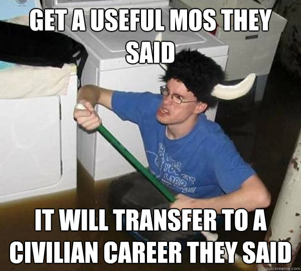get a useful MOS they said it will transfer to a civilian career they said - get a useful MOS they said it will transfer to a civilian career they said  They said