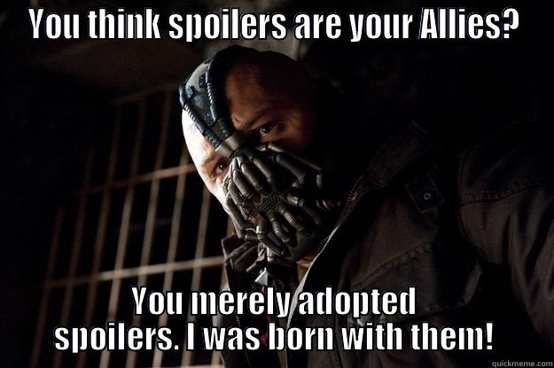 Spoiler Alert - YOU THINK SPOILERS ARE YOUR ALLIES? YOU MERELY ADOPTED SPOILERS. I WAS BORN WITH THEM! Angry Bane