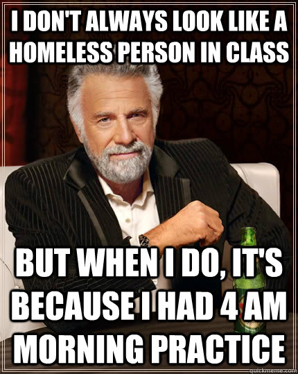 I don't always look like a homeless person in class but when i do, it's because i had 4 AM morning practice - I don't always look like a homeless person in class but when i do, it's because i had 4 AM morning practice  The Most Interesting Man In The World