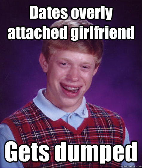 Dates overly attached girlfriend Gets dumped - Bad Luck ...