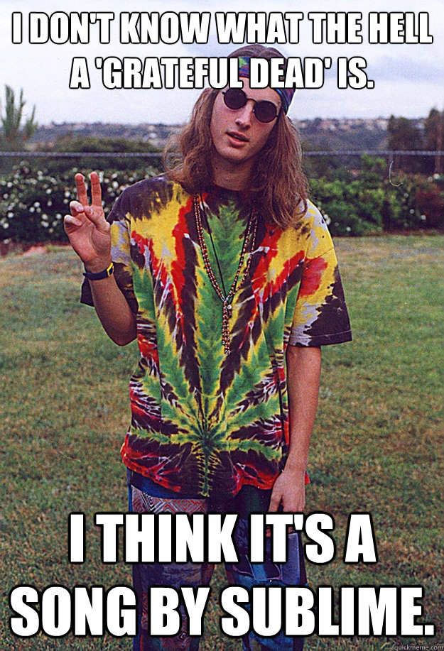 i don't know what the hell a 'grateful dead' is. i think it's a song by sublime. - i don't know what the hell a 'grateful dead' is. i think it's a song by sublime.  Freshman Hippie